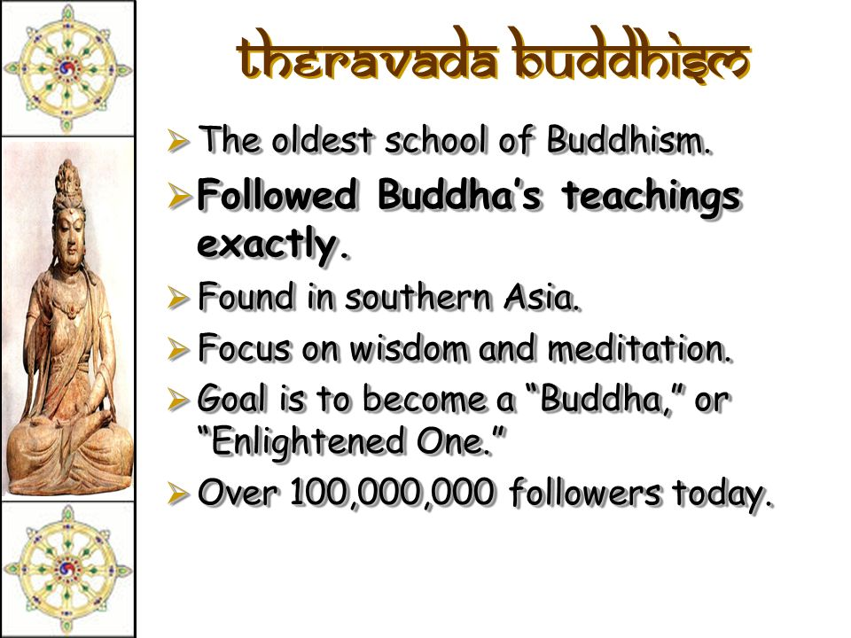 Theravada Buddhism Followed Buddha's teachings exactly.