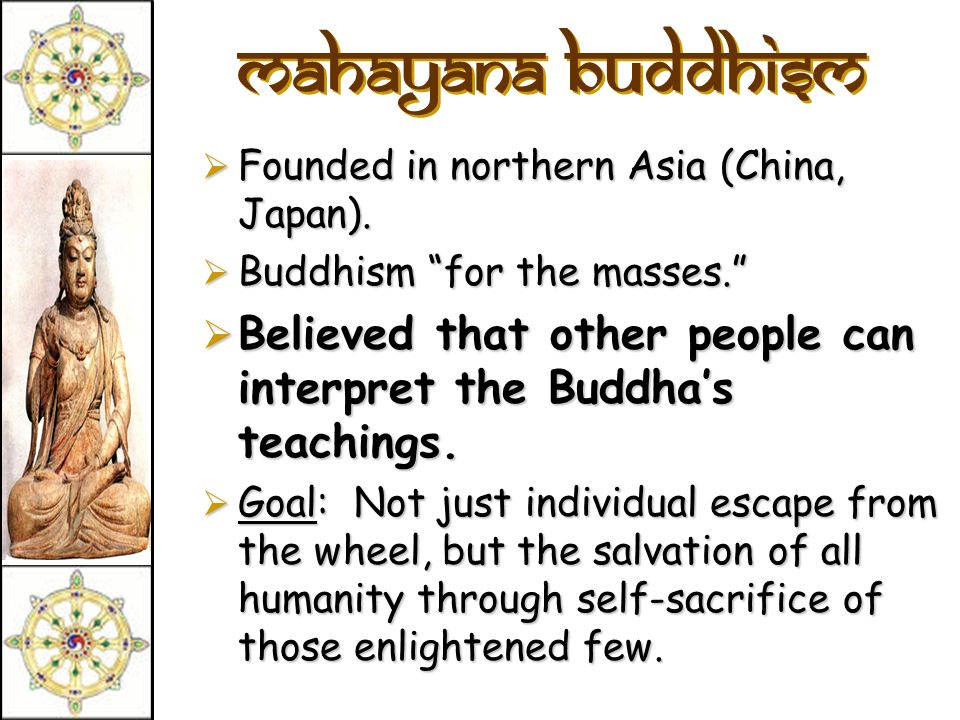 Mahayana Buddhism Founded in northern Asia (China, Japan). Buddhism for the masses.