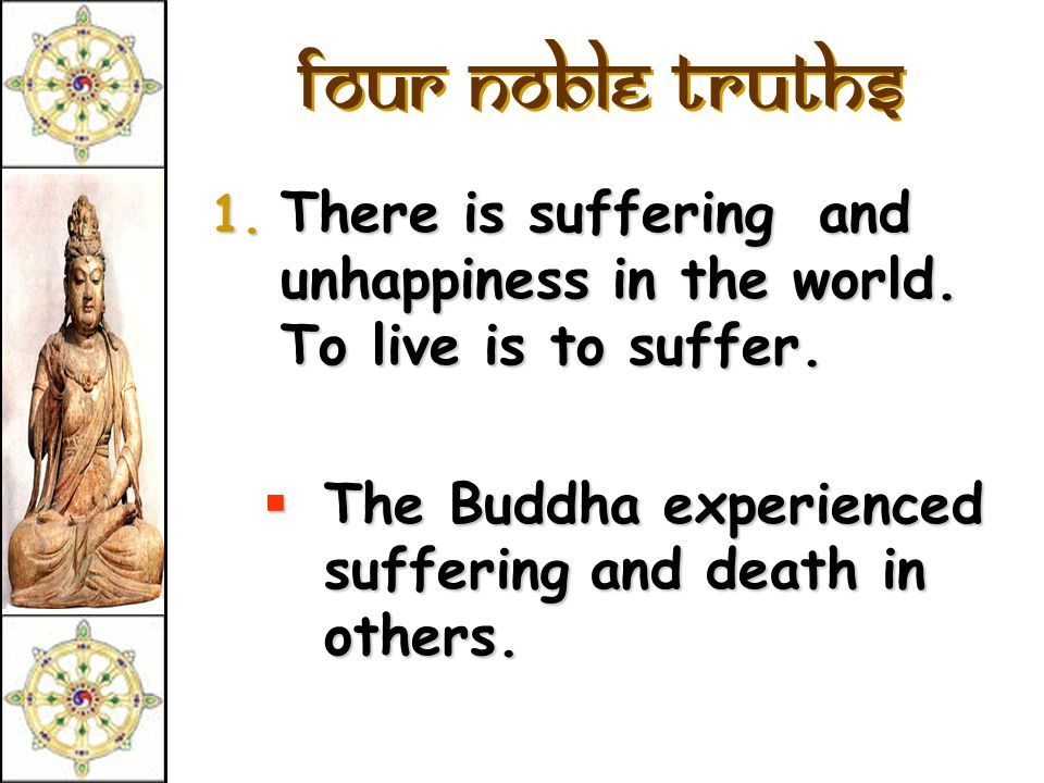 Four Noble Truths There is suffering and unhappiness in the world.