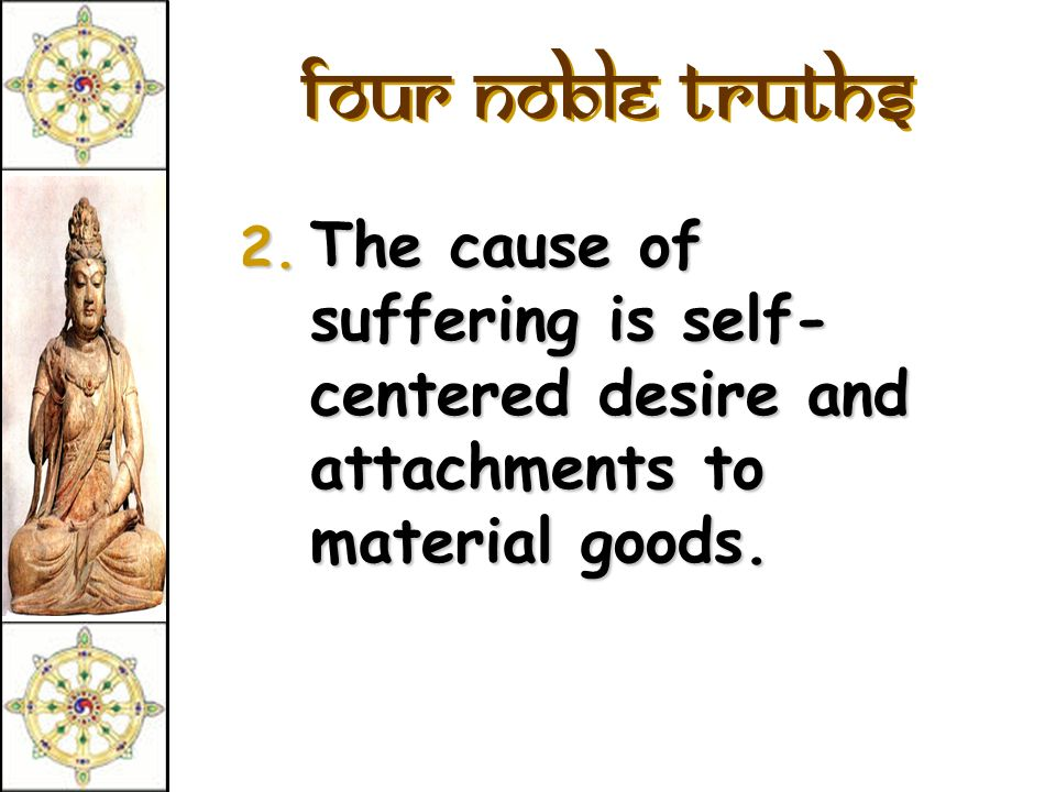 Four Noble Truths The cause of suffering is self-centered desire and attachments to material goods.