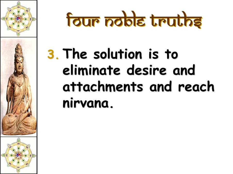 Four Noble Truths The solution is to eliminate desire and attachments and reach nirvana.