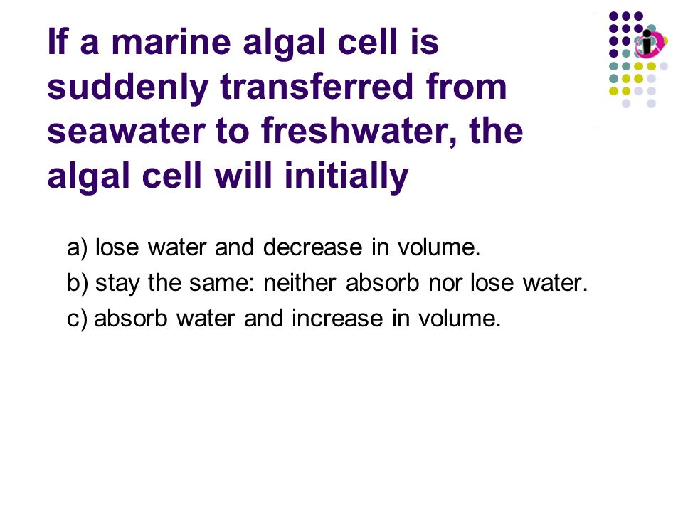 Osmosis If a marine algal cell is suddenly transferred from seawater to freshwater, the algal cell will initially