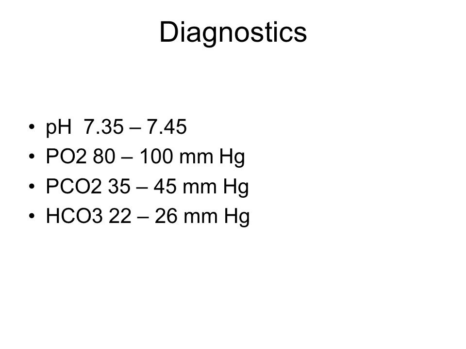 Diagnostics pH 7.35 – 7.45 PO2 80 – 100 mm Hg PCO2 35 – 45 mm Hg