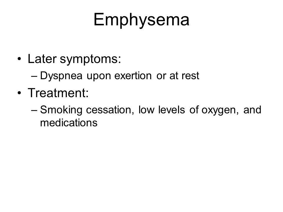 Emphysema Later symptoms: Treatment: Dyspnea upon exertion or at rest