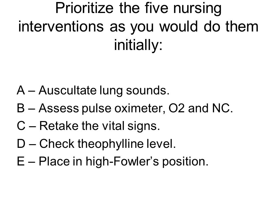 Prioritize the five nursing interventions as you would do them initially: