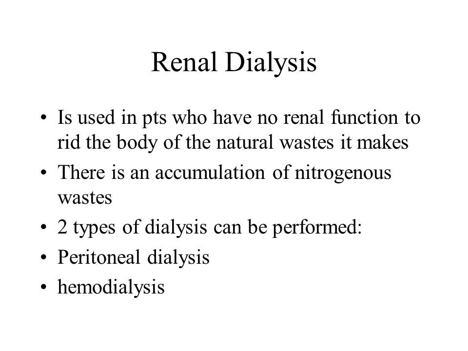 Renal Dialysis Is used in pts who have no renal function to rid the body of the natural wastes it makes.
