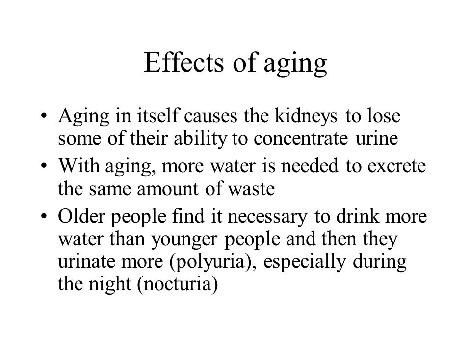 Effects of aging Aging in itself causes the kidneys to lose some of their ability to concentrate urine.