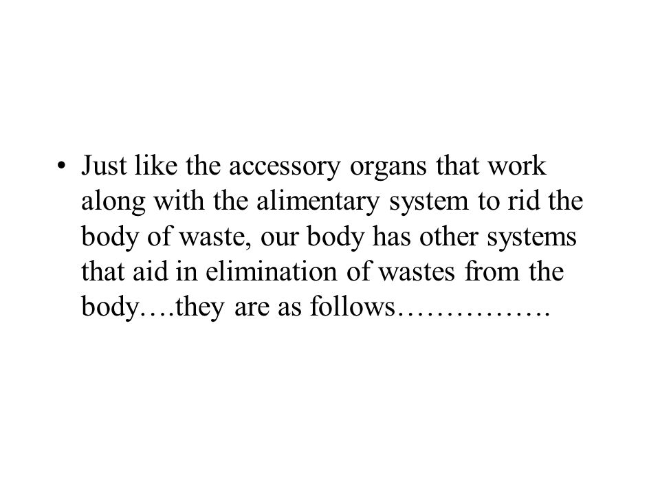 Just like the accessory organs that work along with the alimentary system to rid the body of waste, our body has other systems that aid in elimination of wastes from the body….they are as follows…………….