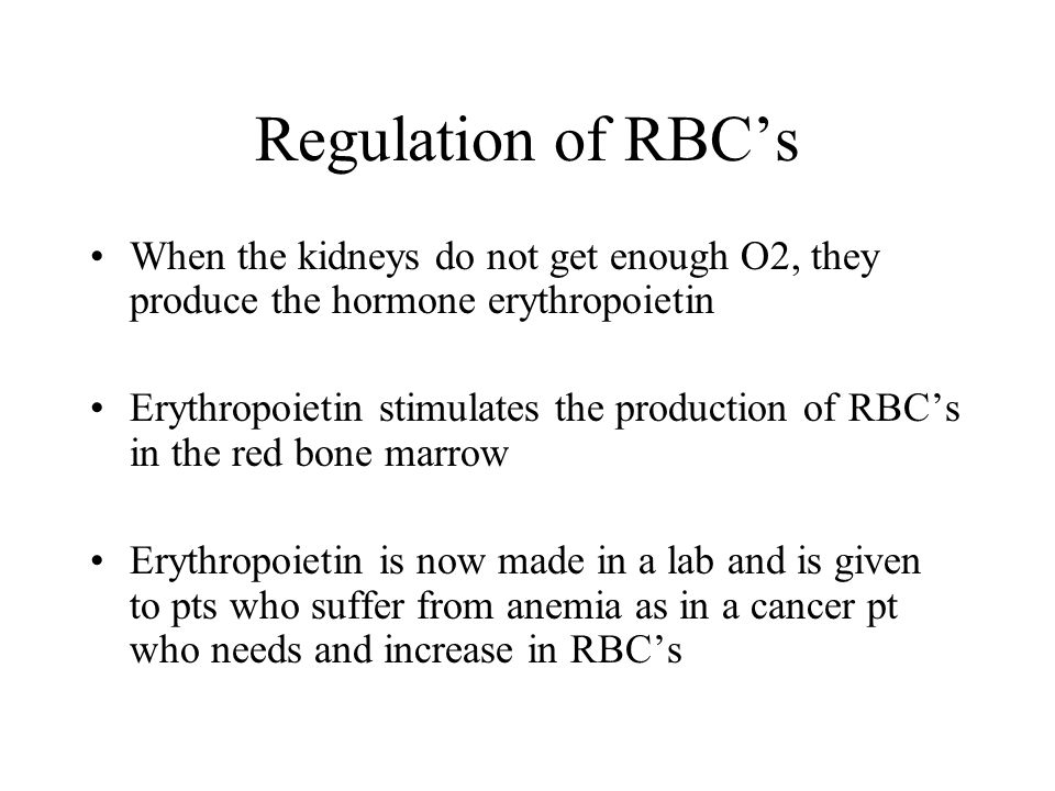 Regulation of RBC's When the kidneys do not get enough O2, they produce the hormone erythropoietin.