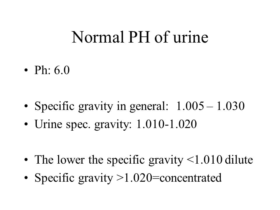 Normal PH of urine Ph: 6.0 Specific gravity in general: 1.005 – 1.030