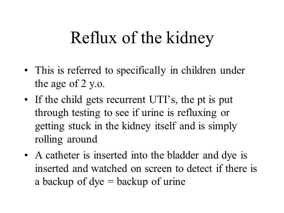 Reflux of the kidney This is referred to specifically in children under the age of 2 y.o.