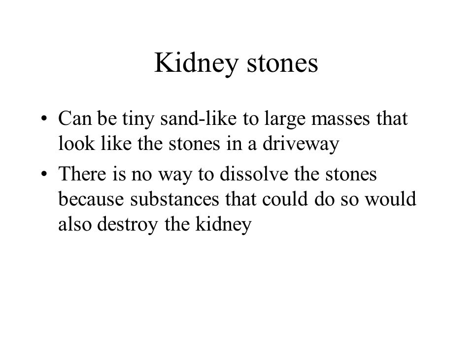 Kidney stonesCan be tiny sand-like to large masses that look like the stones in a driveway.