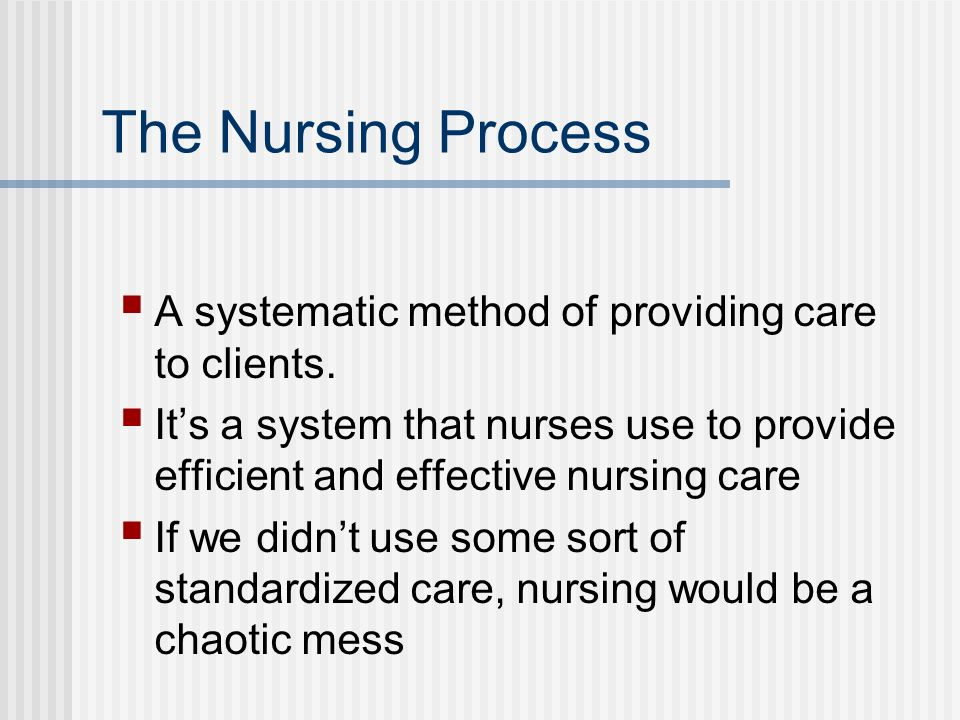 The Nursing Process A systematic method of providing care to clients.