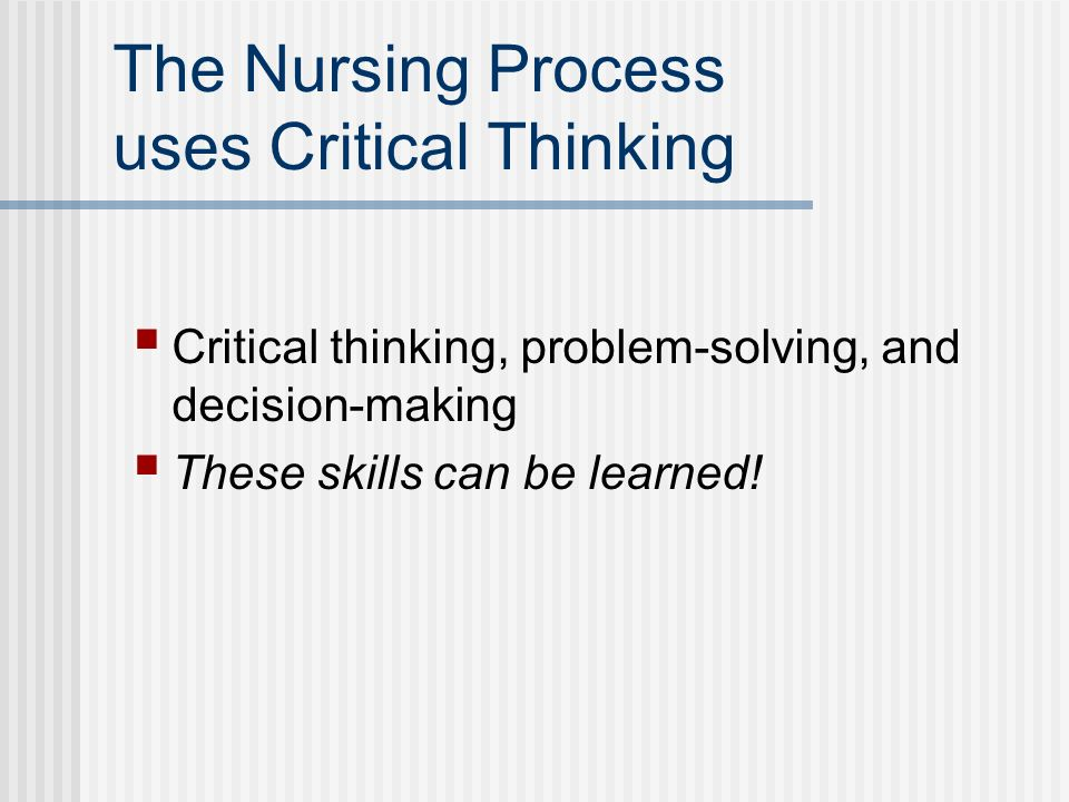 The Nursing Process uses Critical Thinking