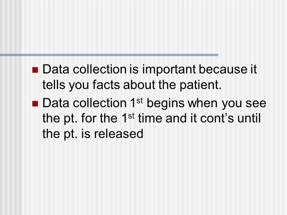 Data collection is important because it tells you facts about the patient.