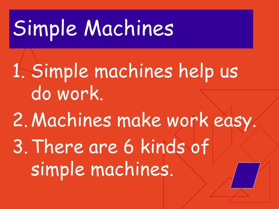 Simple Machines Simple machines help us do work.