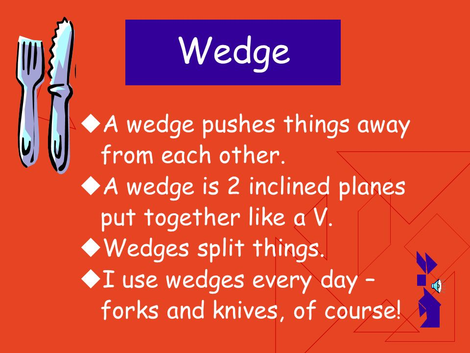 Wedge A wedge pushes things away from each other.
