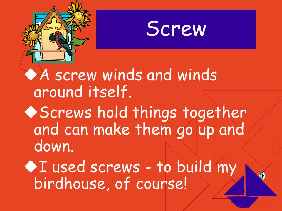 Screw A screw winds and winds around itself.