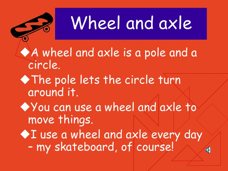 Wheel and axle A wheel and axle is a pole and a circle.