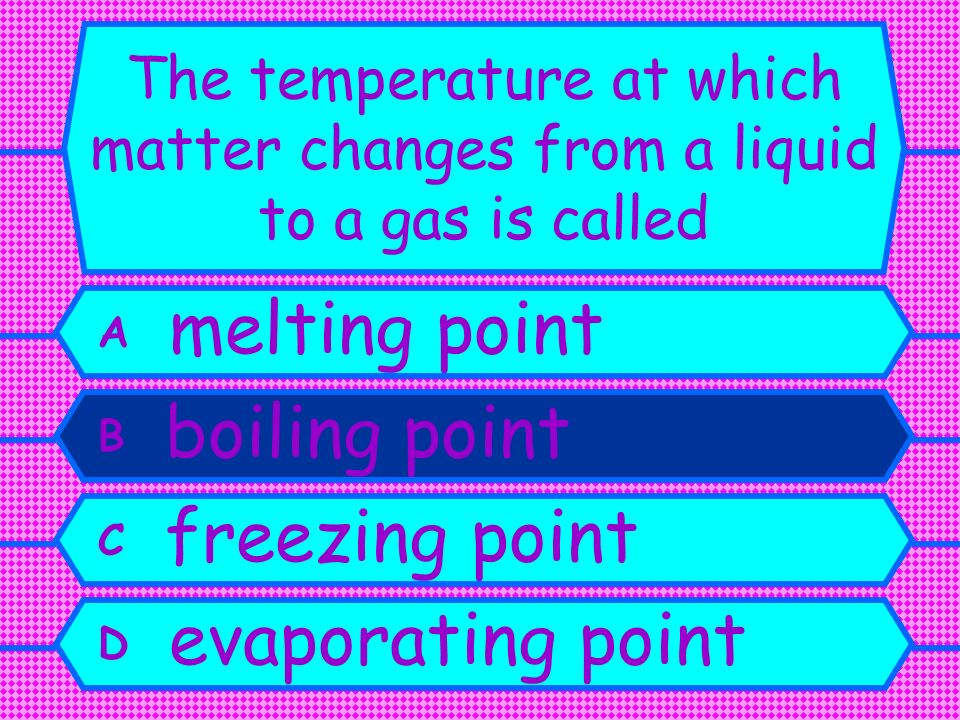 A melting point B boiling point C freezing point D evaporating point