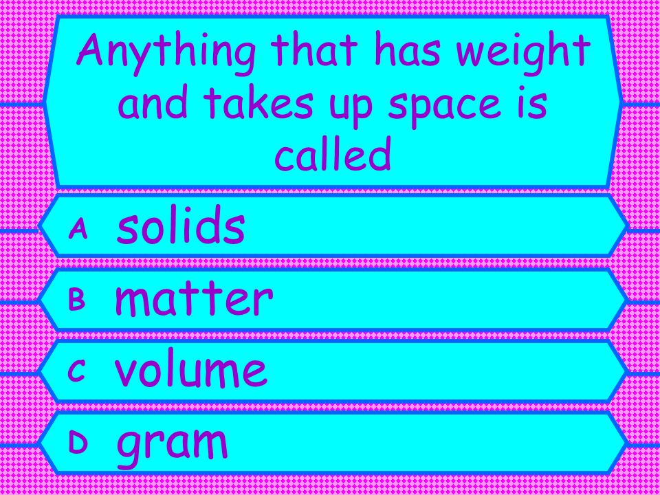 Anything that has weight and takes up space is called