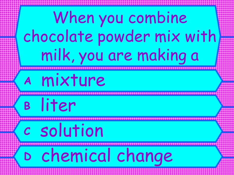When you combine chocolate powder mix with milk, you are making a