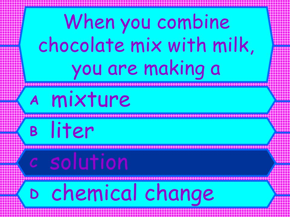 When you combine chocolate mix with milk, you are making a