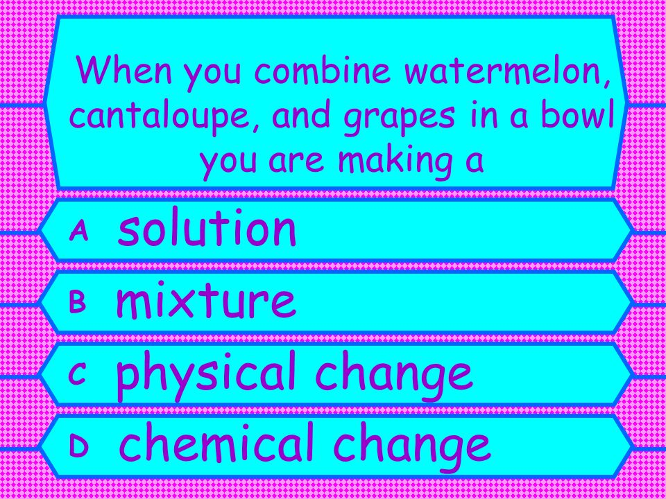 A solution B mixture C physical change D chemical change