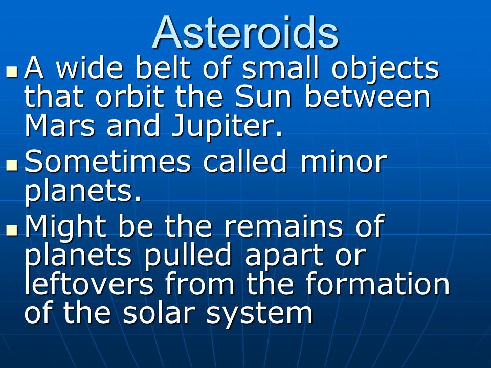 Asteroids A wide belt of small objects that orbit the Sun between Mars and Jupiter. Sometimes called minor planets.