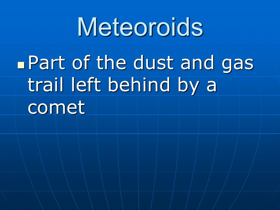 Meteoroids Part of the dust and gas trail left behind by a comet