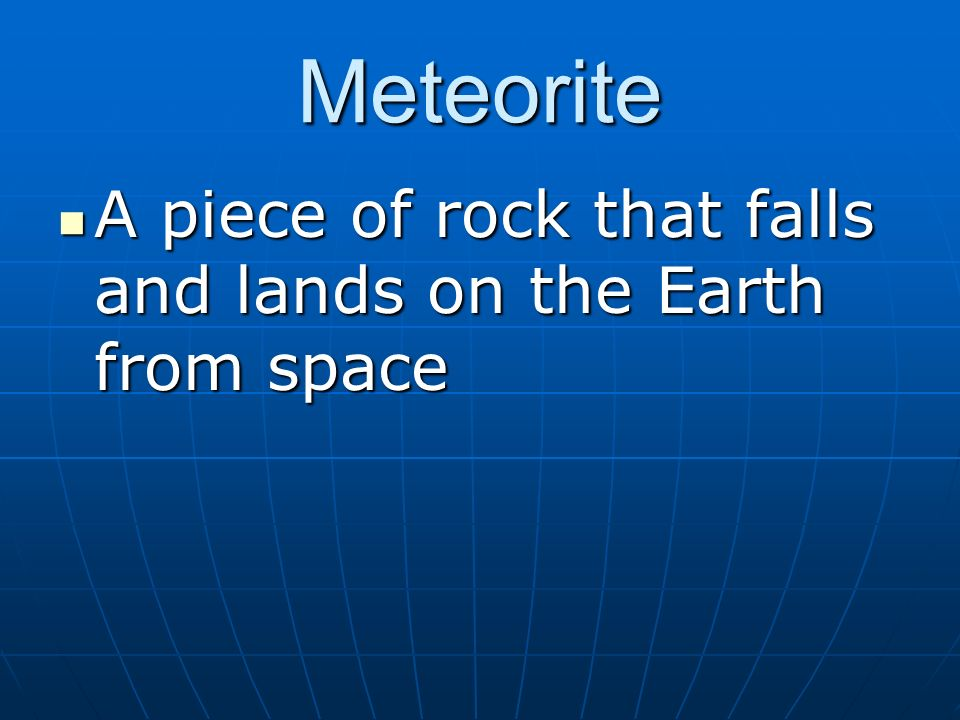 Meteorite A piece of rock that falls and lands on the Earth from space