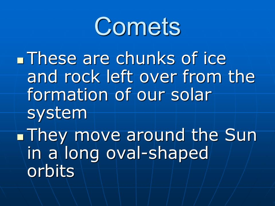Comets These are chunks of ice and rock left over from the formation of our solar system.
