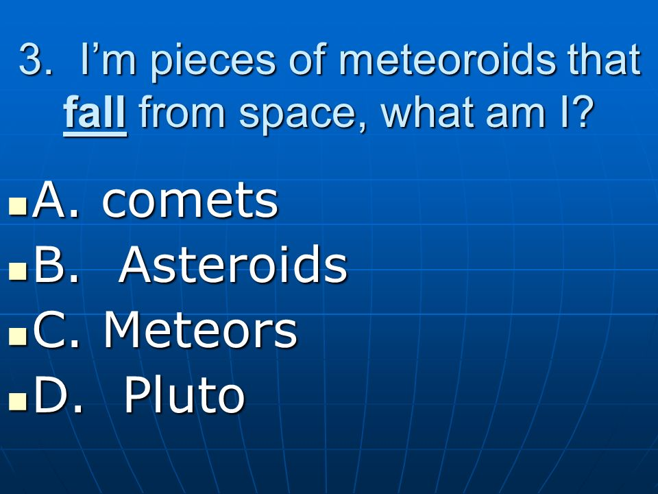 3. I'm pieces of meteoroids that fall from space, what am I