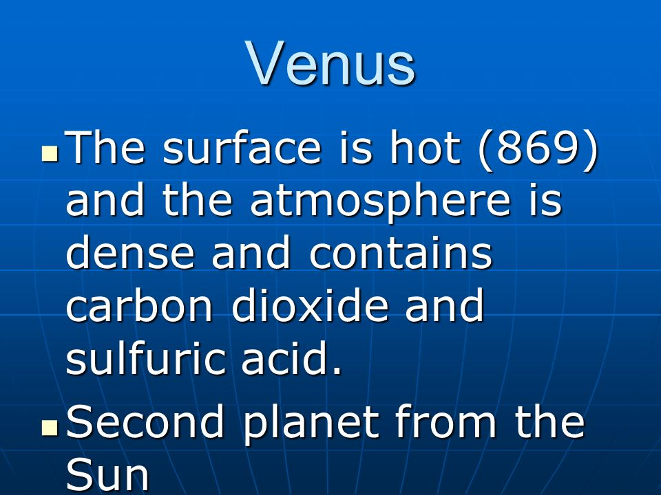 Venus The surface is hot (869) and the atmosphere is dense and contains carbon dioxide and sulfuric acid.