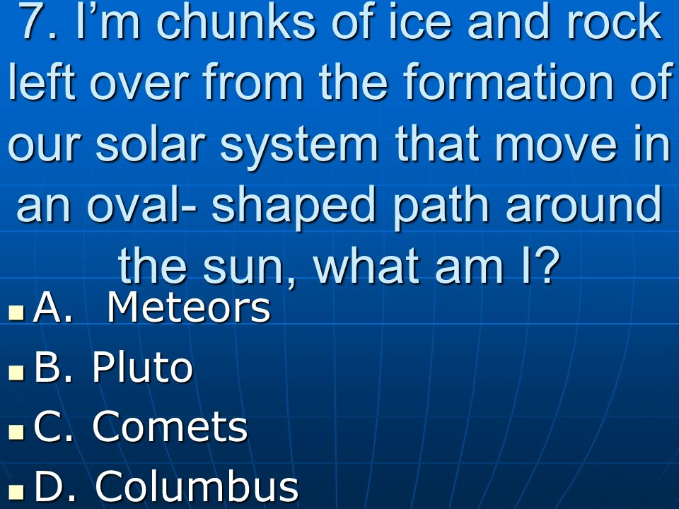 7. I'm chunks of ice and rock left over from the formation of our solar system that move in an oval- shaped path around the sun, what am I