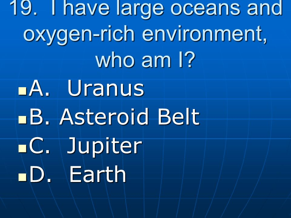19. I have large oceans and oxygen-rich environment, who am I