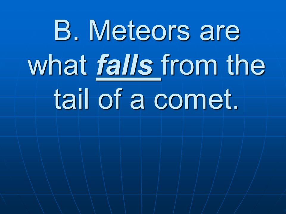 B. Meteors are what falls from the tail of a comet.