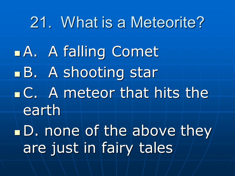 21. What is a Meteorite A. A falling Comet B. A shooting star