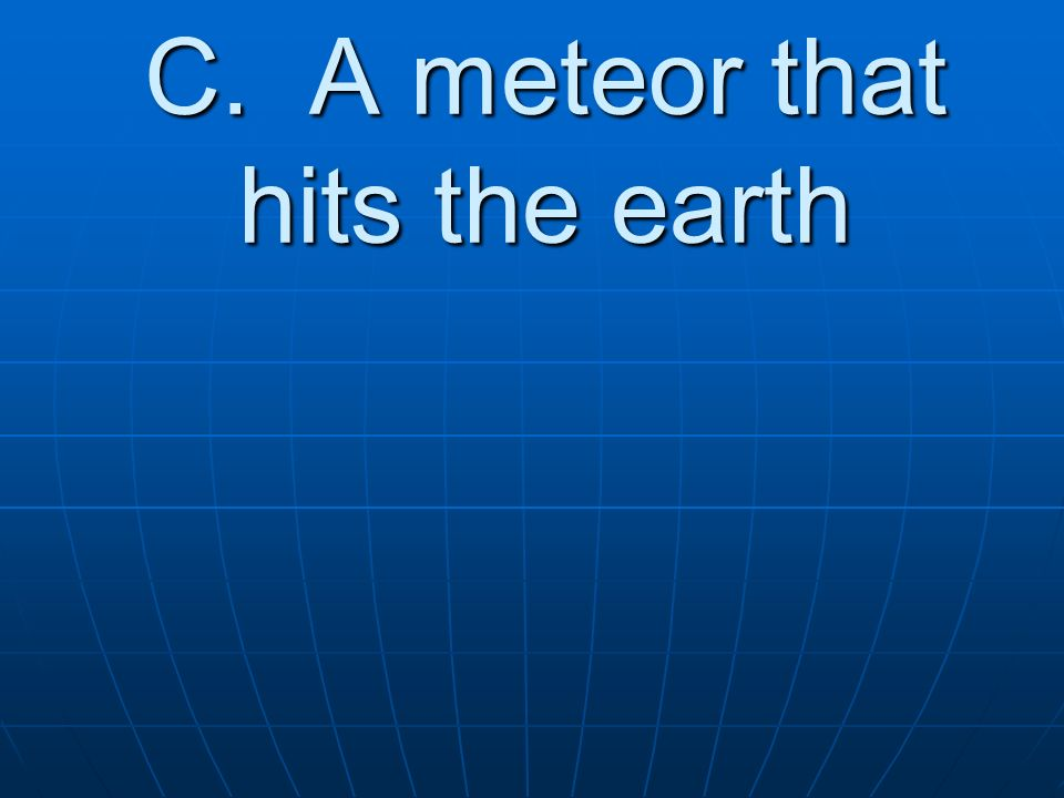 C. A meteor that hits the earth