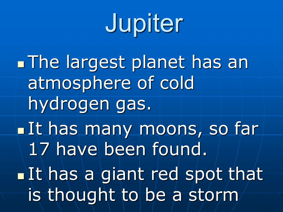 Jupiter The largest planet has an atmosphere of cold hydrogen gas.