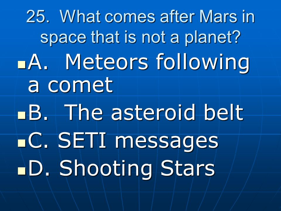 25. What comes after Mars in space that is not a planet