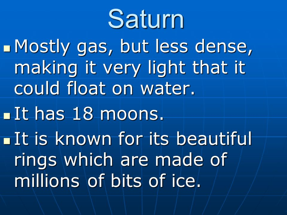 Saturn Mostly gas, but less dense, making it very light that it could float on water. It has 18 moons.