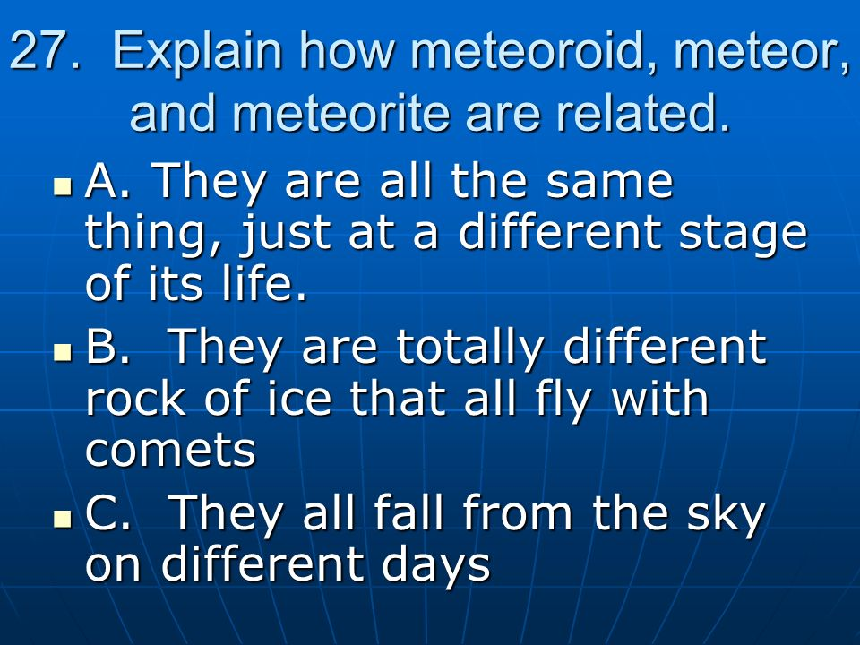 27. Explain how meteoroid, meteor, and meteorite are related.