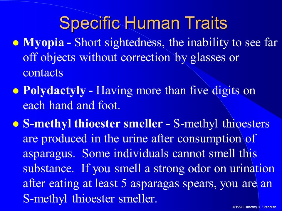 Specific Human Traits Myopia - Short sightedness, the inability to see far off objects without correction by glasses or contacts.