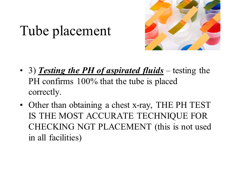 Tube placement 3) Testing the PH of aspirated fluids – testing the PH confirms 100% that the tube is placed correctly.