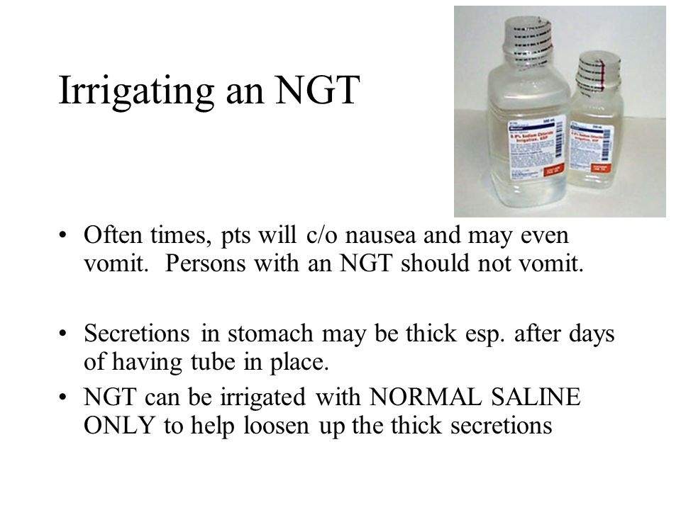 Irrigating an NGT Often times, pts will c/o nausea and may even vomit. Persons with an NGT should not vomit.