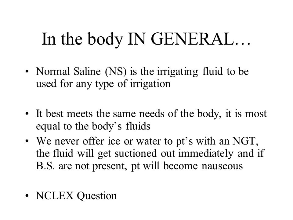 In the body IN GENERAL… Normal Saline (NS) is the irrigating fluid to be used for any type of irrigation.