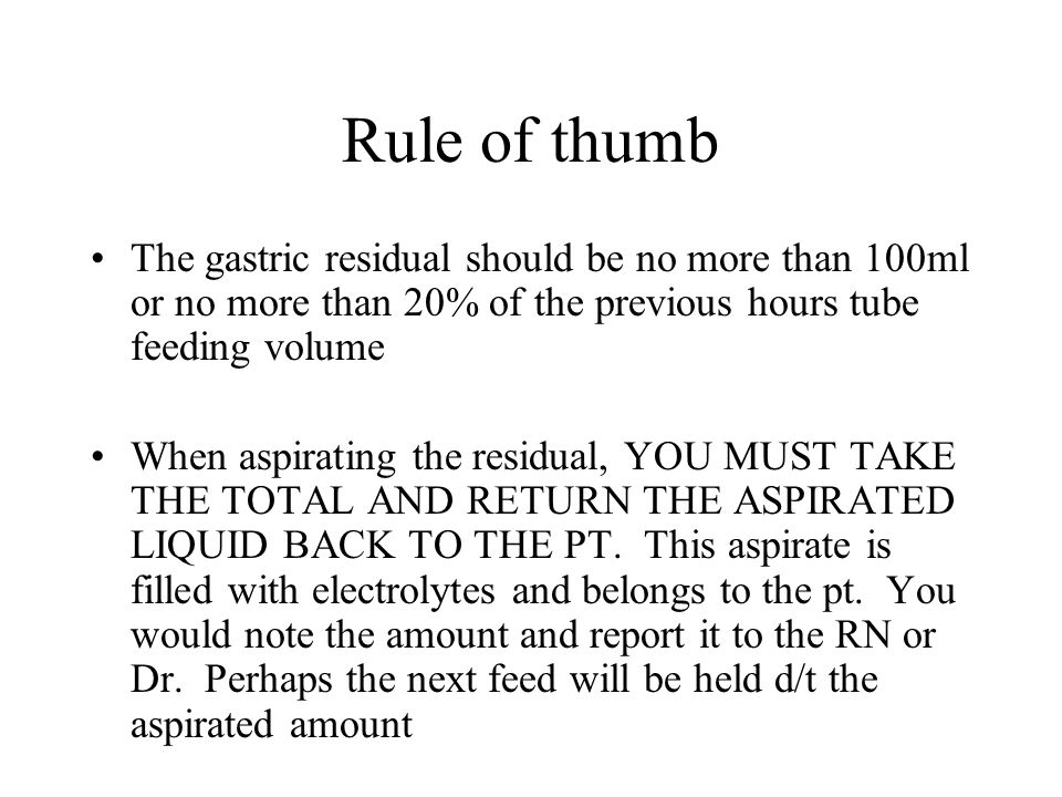 Rule of thumb The gastric residual should be no more than 100ml or no more than 20% of the previous hours tube feeding volume.