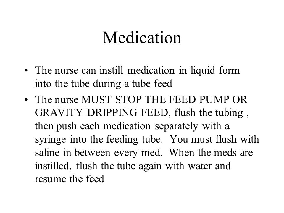 Medication The nurse can instill medication in liquid form into the tube during a tube feed.