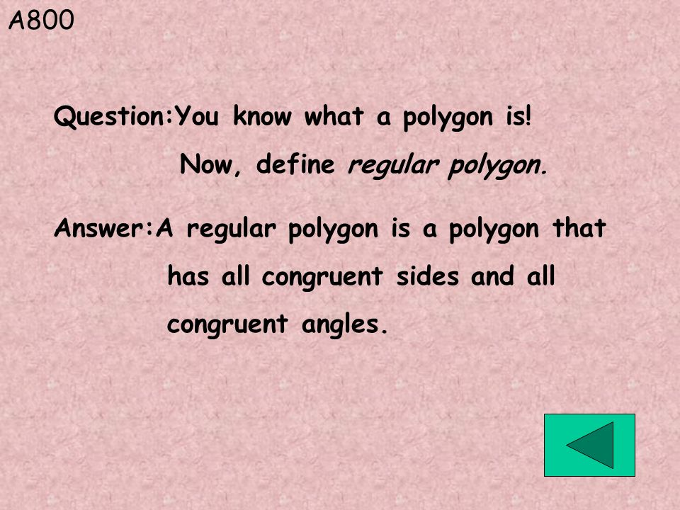 A800 Question:You know what a polygon is! Now, define regular polygon. Answer:A regular polygon is a polygon that.
